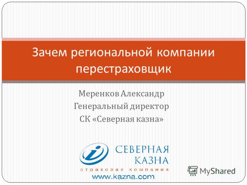 Меренков Александр Генеральный директор СК « Северная казна » Зачем региональной компании перестраховщик