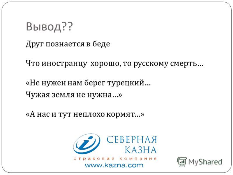 Вывод ?? Друг познается в беде Что иностранцу хорошо, то русскому смерть … « Не нужен нам берег турецкий … Чужая земля не нужна …» « А нас и тут неплохо кормят …»