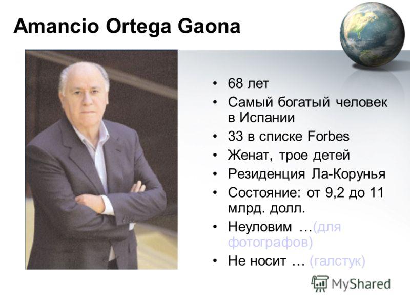 Amancio Ortega Gaona 68 лет Самый богатый человек в Испании 33 в списке Forbes Женат, трое детей Резиденция Ла-Корунья Состояние: от 9,2 до 11 млрд. долл. Неуловим …(для фотографов) Не носит … (галстук)