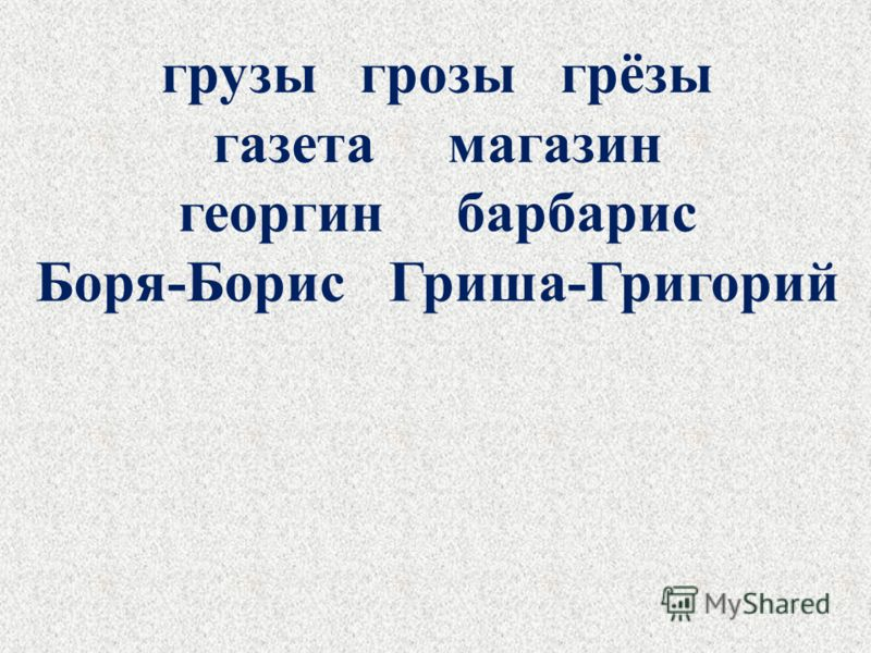 грузы грозы грёзы газета магазин георгин барбарис Боря-Борис Гриша-Григорий