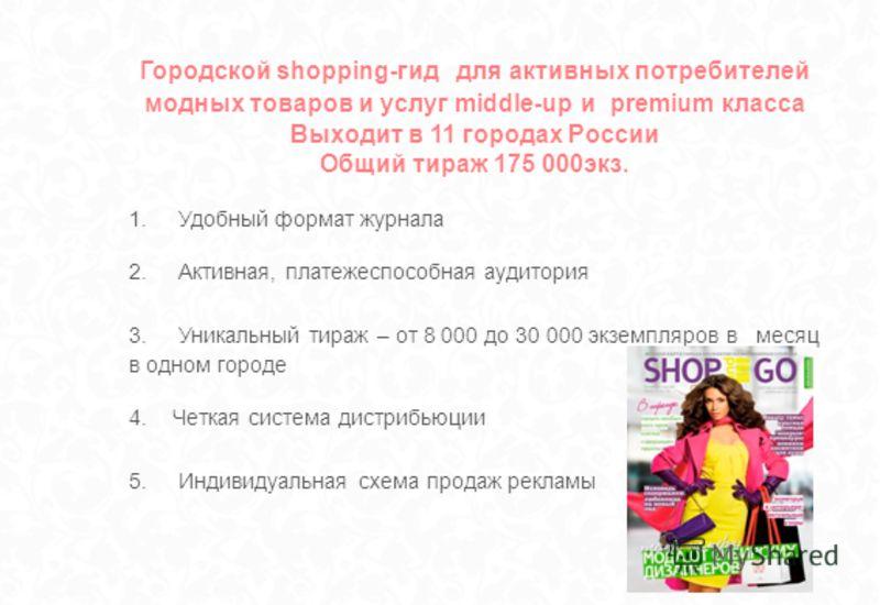 Городской shopping-гид для активных потребителей модных товаров и услуг middle-up и premium класса Выходит в 11 городах России Общий тираж 175 000экз. 1. Удобный формат журнала 2. Активная, платежеспособная аудитория 3. Уникальный тираж – от 8 000 до