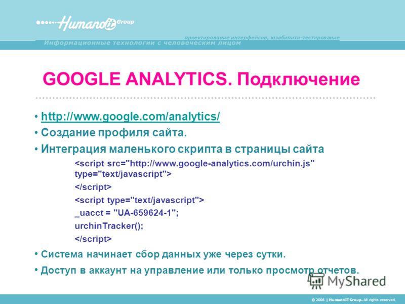 GOOGLE ANALYTICS. Подключение © 2006 | HumanoIT Group. All rights reserved. http://www.google.com/analytics/ Создание профиля сайта. Интеграция маленького скрипта в страницы сайта _uacct =