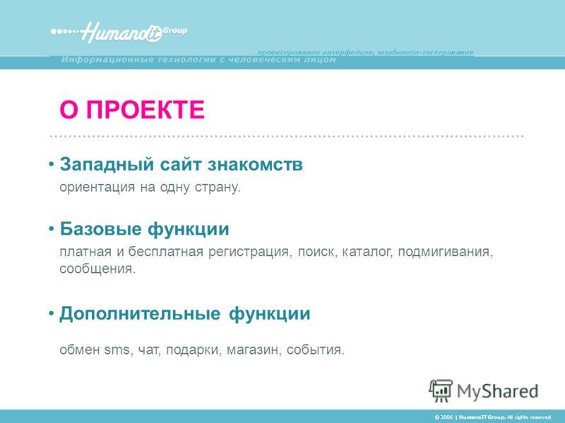 О ПРОЕКТЕ © 2006 | HumanoIT Group. All rights reserved. Западный сайт знакомств ориентация на одну страну. Базовые функции платная и бесплатная регистрация, поиск, каталог, подмигивания, сообщения. Дополнительные функции обмен sms, чат, подарки, мага
