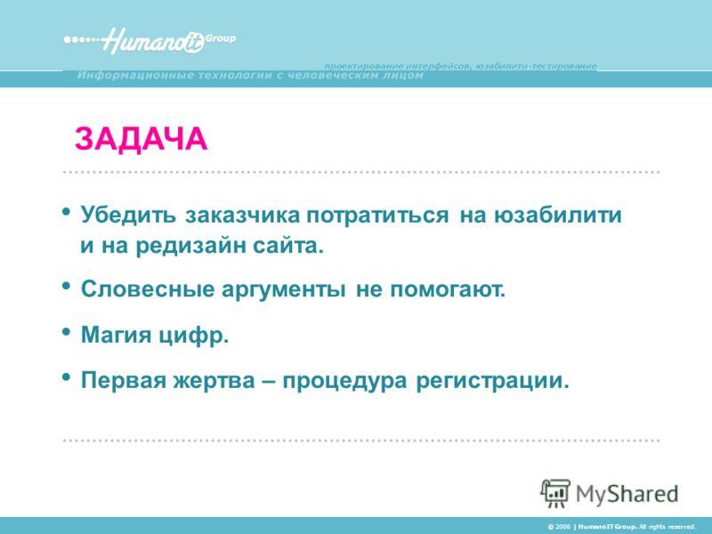 ЗАДАЧА © 2006 | HumanoIT Group. All rights reserved. Убедить заказчика потратиться на юзабилити и на редизайн сайта. Словесные аргументы не помогают. Магия цифр. Первая жертва – процедура регистрации.