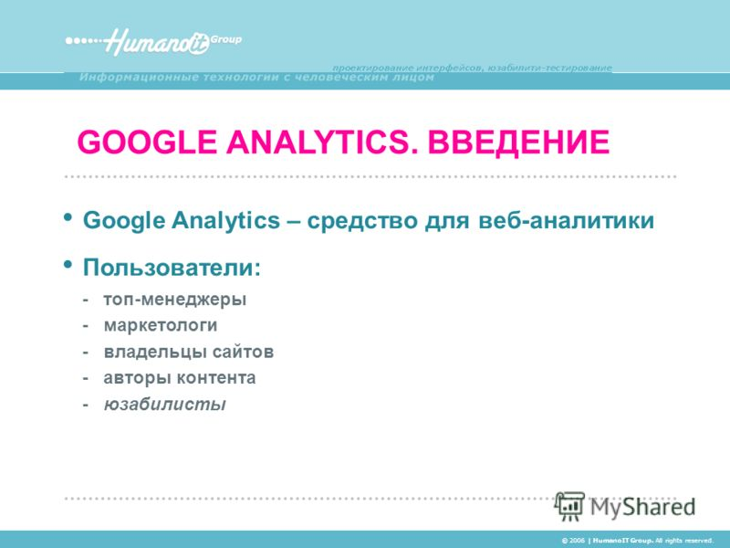 GOOGLE ANALYTICS. ВВЕДЕНИЕ © 2006 | HumanoIT Group. All rights reserved. Google Analytics – средство для веб-аналитики Пользователи: - топ-менеджеры - маркетологи - владельцы сайтов - авторы контента - юзабилисты