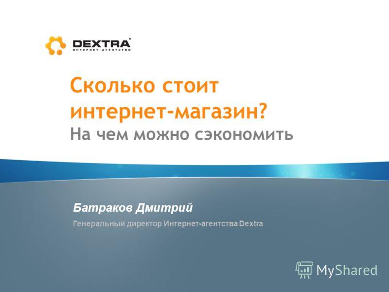 Сколько стоит интернет-магазин? На чем можно сэкономить Батраков Дмитрий Генеральный директор Интернет-агентства Dextra
