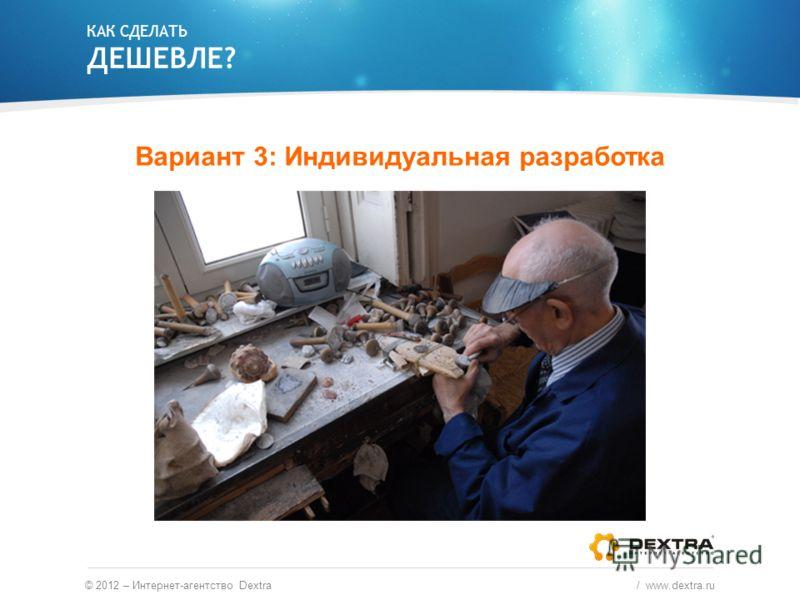 КАК СДЕЛАТЬ ДЕШЕВЛЕ? Вариант 3: Индивидуальная разработка © 2012 – Интернет-агентство Dextra / www.dextra.ru