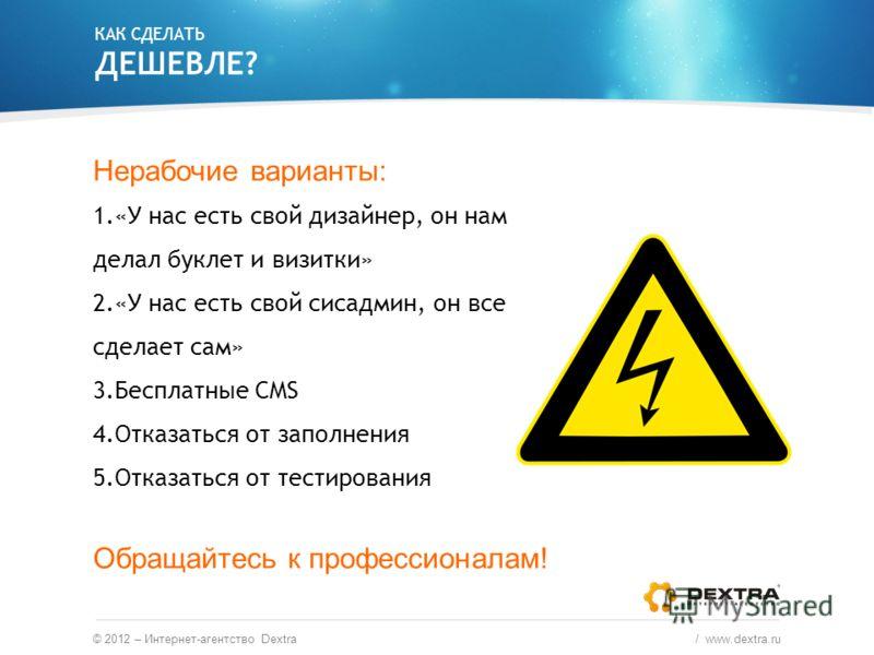 © 2012 – Интернет-агентство Dextra / www.dextra.ru Нерабочие варианты: 1.«У нас есть свой дизайнер, он нам делал буклет и визитки» 2.«У нас есть свой сисадмин, он все сделает сам» 3.Бесплатные CMS 4.Отказаться от заполнения 5.Отказаться от тестирован