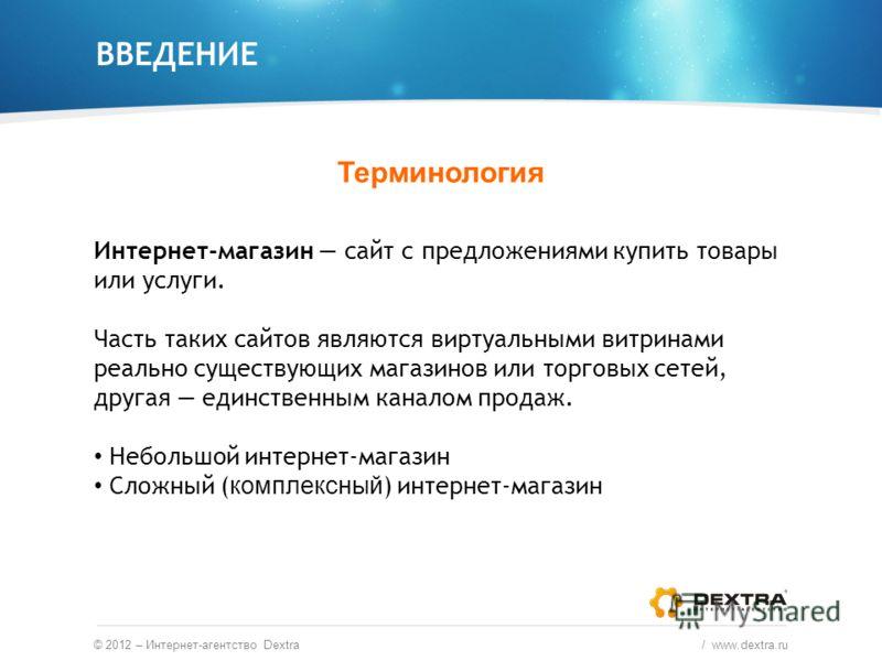ВВЕДЕНИЕ Терминология © 2012 – Интернет-агентство Dextra / www.dextra.ru Интернет-магазин сайт с предложениями купить товары или услуги. Часть таких сайтов являются виртуальными витринами реально существующих магазинов или торговых сетей, другая един