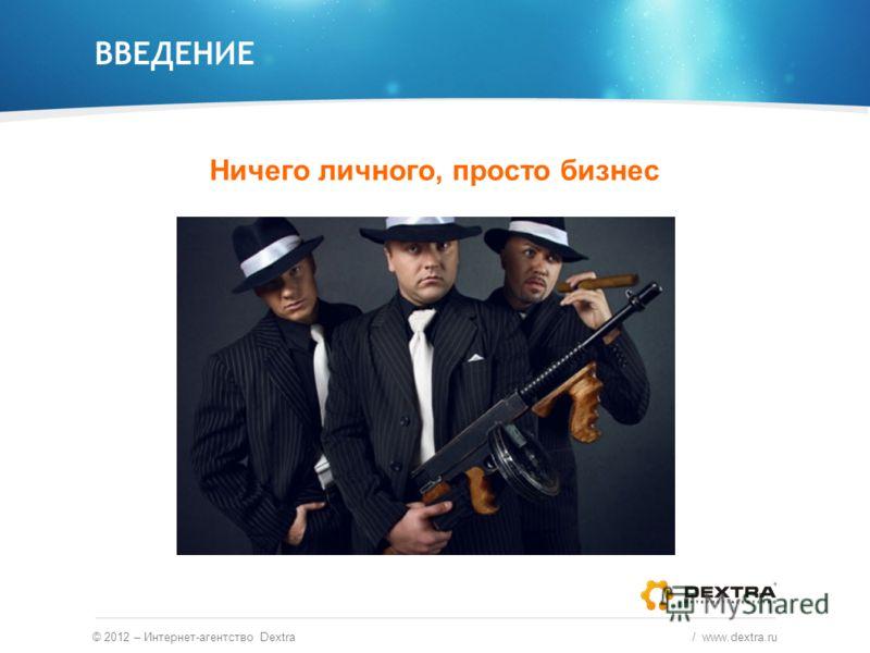 ВВЕДЕНИЕ Ничего личного, просто бизнес © 2012 – Интернет-агентство Dextra / www.dextra.ru