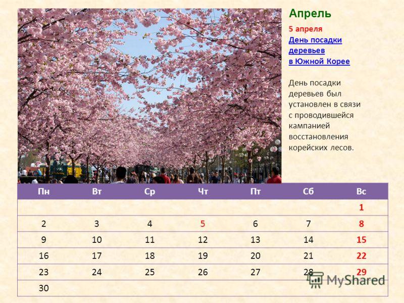 ПнВтСрЧтПтСбВс 1 2345678 9101112131415 16171819202122 23242526272829 30 5 апреля День посадки деревьев в Южной КорееДень посадки деревьев в Южной Корее День посадки деревьев был установлен в связи с проводившейся кампанией восстановления корейских ле