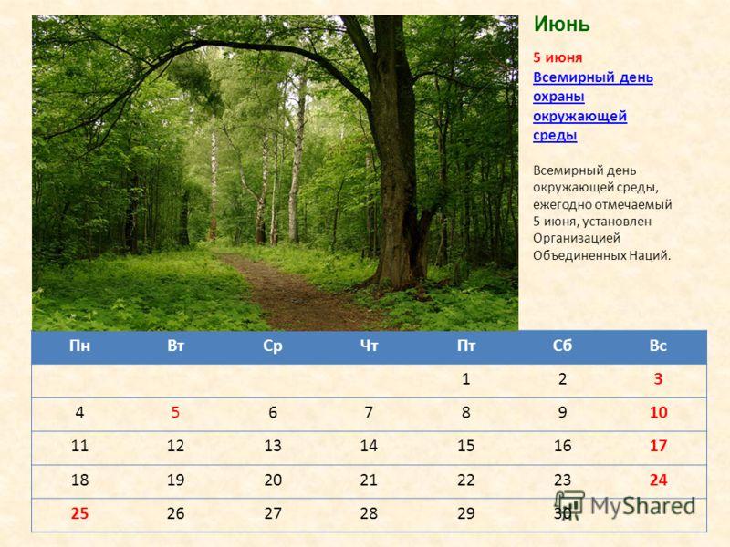 ПнВтСрЧтПтСбВс 123 45678910 11121314151617 18192021222324 252627282930 5 июня Всемирный день охраны окружающей средыокружающей среды Всемирный день окружающей среды, ежегодно отмечаемый 5 июня, установлен Организацией Объединенных Наций. Июнь