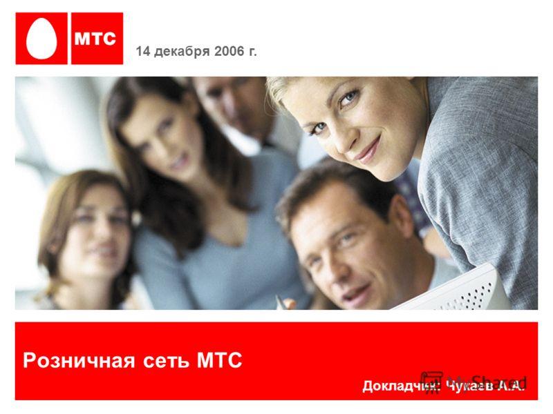 Розничная сеть МТС 14 декабря 2006 г. Докладчик: Чукаев А.А.