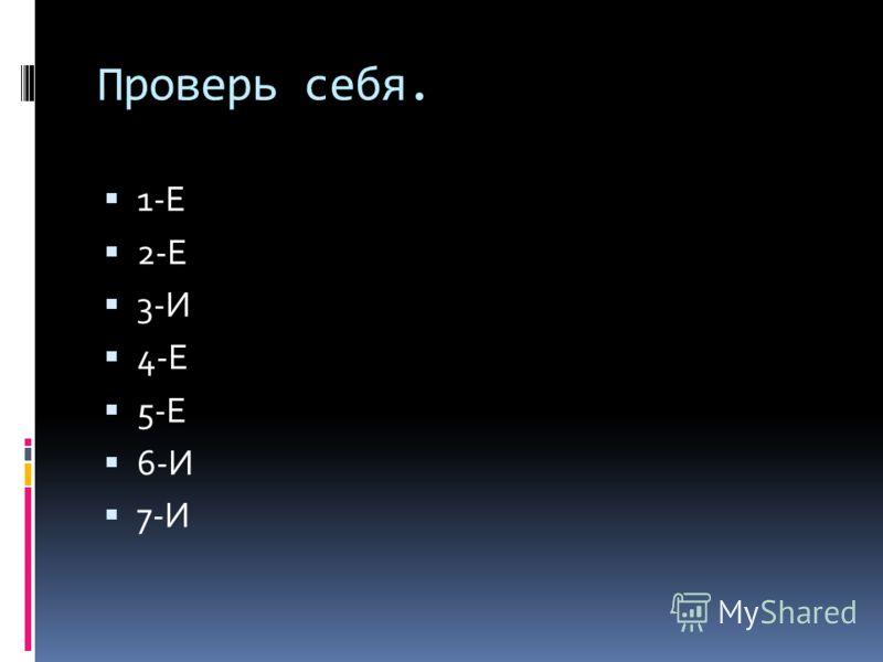 Проверь себя. 1-Е 2-Е 3-И 4-Е 5-Е 6-И 7-И