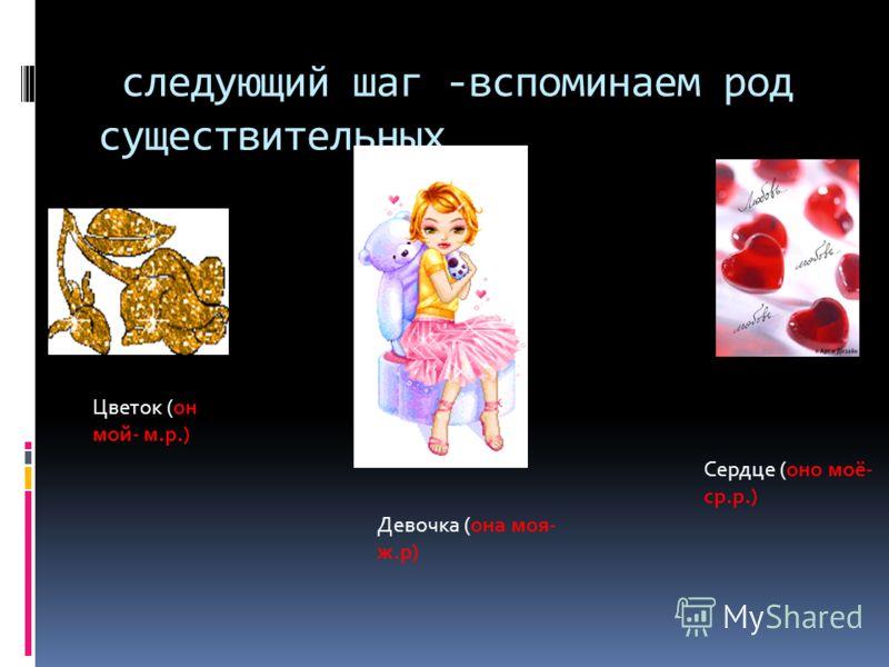 следующий шаг -вспоминаем род существительных Цветок (он мой- м.р.) Девочка (она моя- ж.р) Сердце (оно моё- ср.р.)