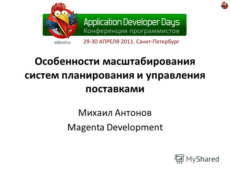Особенности масштабирования систем планирования и управления поставками Михаил Антонов Magenta Development