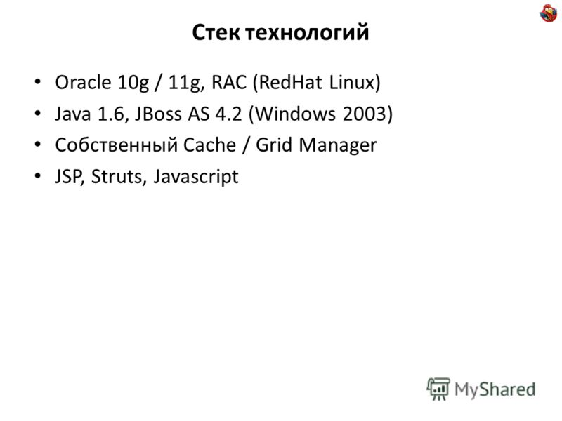 Стек технологий Oracle 10g / 11g, RAC (RedHat Linux) Java 1.6, JBoss AS 4.2 (Windows 2003) Cобственный Cache / Grid Manager JSP, Struts, Javascript