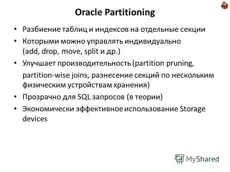 Oracle Partitioning Разбиение таблиц и индексов на отдельные секции Которыми можно управлять индивидуально (add, drop, move, split и др.) Улучшает производительность (partition pruning, partition-wise joins, разнесение секций по нескольким физическим