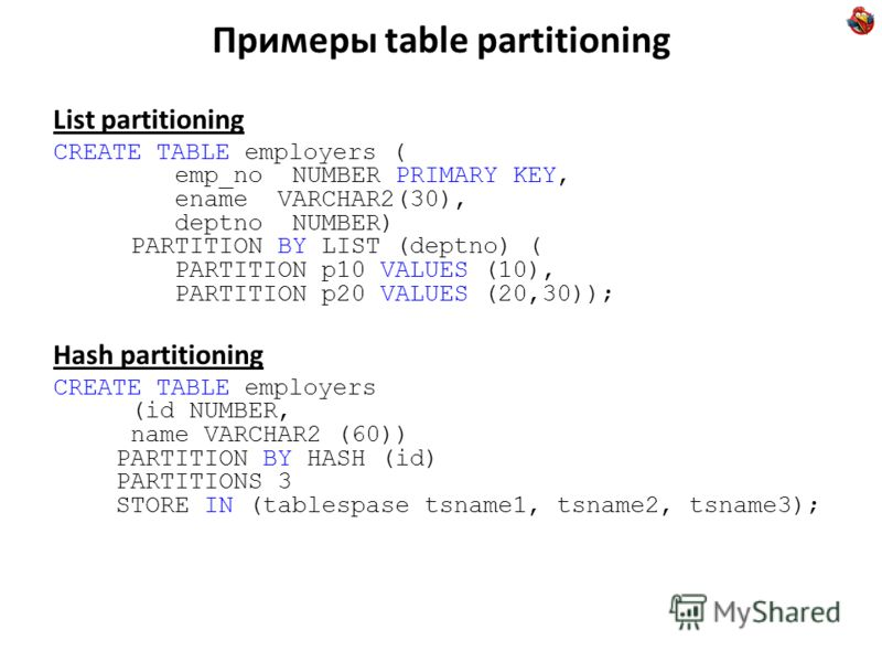 Примеры table partitioning List partitioning CREATE TABLE employers ( emp_no NUMBER PRIMARY KEY, ename VARCHAR2(30), deptno NUMBER) PARTITION BY LIST (deptno) ( PARTITION p10 VALUES (10), PARTITION p20 VALUES (20,30)); Hash partitioning CREATE TABLE