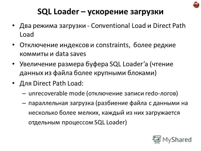 SQL Loader – ускорение загрузки Два режима загрузки - Conventional Load и Direct Path Load Отключение индексов и constraints, более редкие коммиты и data saves Увеличение размера буфера SQL Loadera (чтение данных из файла более крупными блоками) Для