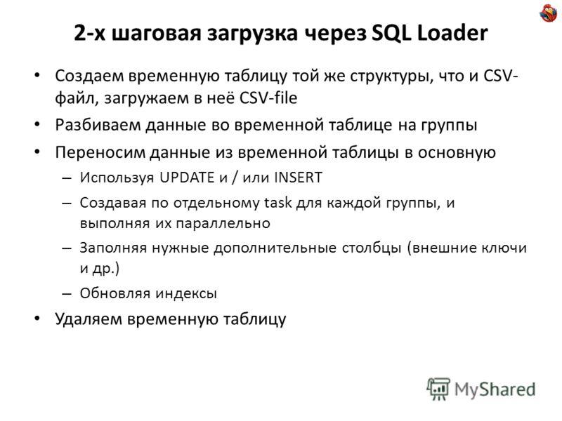 2-х шаговая загрузка через SQL Loader Создаем временную таблицу той же структуры, что и CSV- файл, загружаем в неё CSV-file Разбиваем данные во временной таблице на группы Переносим данные из временной таблицы в основную – Используя UPDATE и / или IN
