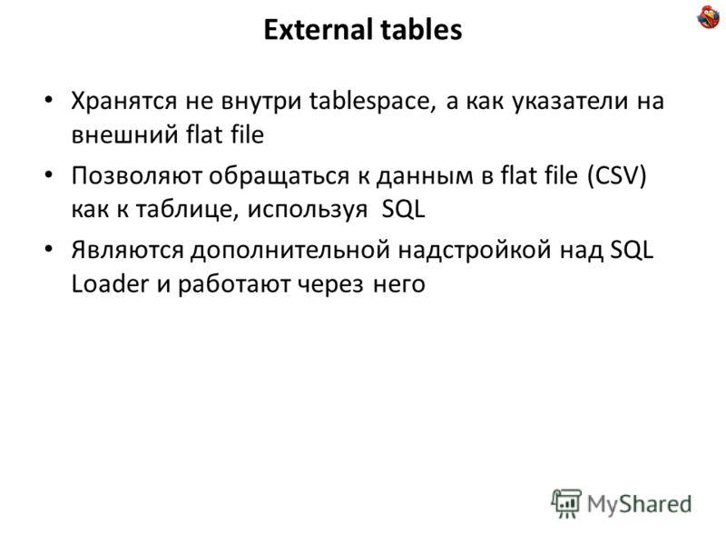 External tables Хранятся не внутри tablespace, а как указатели на внешний flat file Позволяют обращаться к данным в flat file (CSV) как к таблице, используя SQL Являются дополнительной надстройкой над SQL Loader и работают через него
