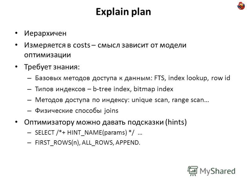Explain plan Иерархичен Измеряется в costs – смысл зависит от модели оптимизации Требует знания: – Базовых методов доступа к данным: FTS, index lookup, row id – Типов индексов – b-tree index, bitmap index – Методов доступа по индексу: unique scan, ra