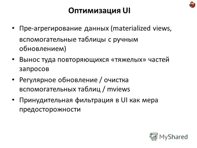 Оптимизация UI Пре-агрегирование данных (materialized views, вспомогательные таблицы с ручным обновлением) Вынос туда повторяющихся «тяжелых» частей запросов Регулярное обновление / очистка вспомогательных таблиц / mviews Принудительная фильтрация в