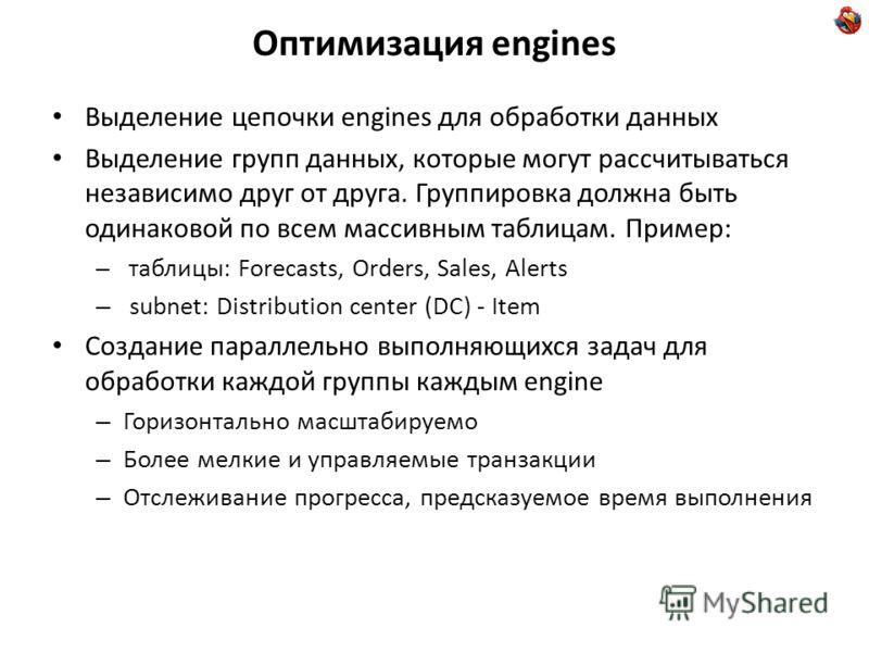 Оптимизация engines Выделение цепочки engines для обработки данных Выделение групп данных, которые могут рассчитываться независимо друг от друга. Группировка должна быть одинаковой по всем массивным таблицам. Пример: – таблицы: Forecasts, Orders, Sal