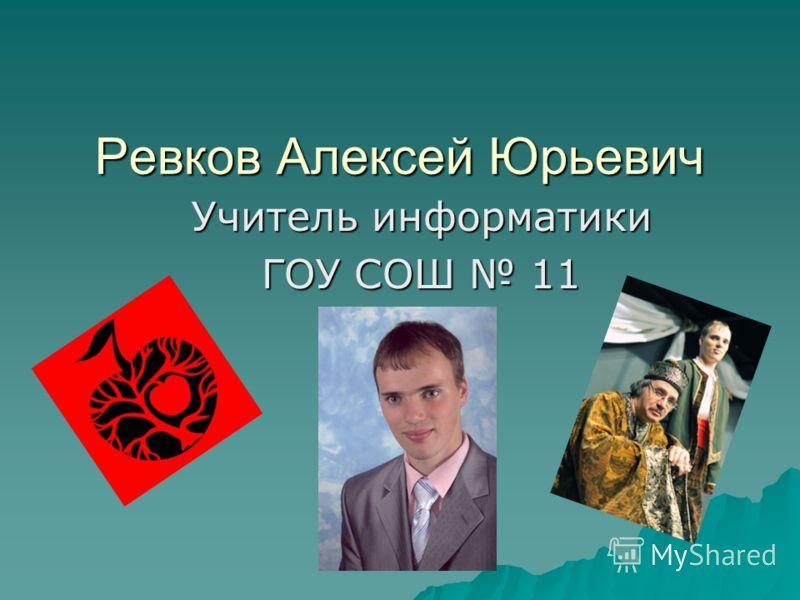 Ревков Алексей Юрьевич Учитель информатики ГОУ СОШ 11