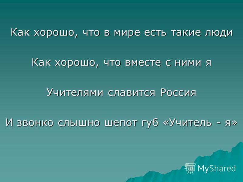 Как хорошо, что в мире есть такие люди Как хорошо, что вместе с ними я Учителями славится Россия И звонко слышно шепот губ «Учитель - я»