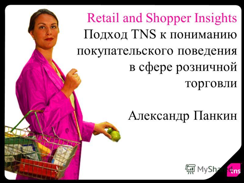 Retail and Shopper Insights Подход TNS к пониманию покупательского поведения в сфере розничной торговли Александр Панкин