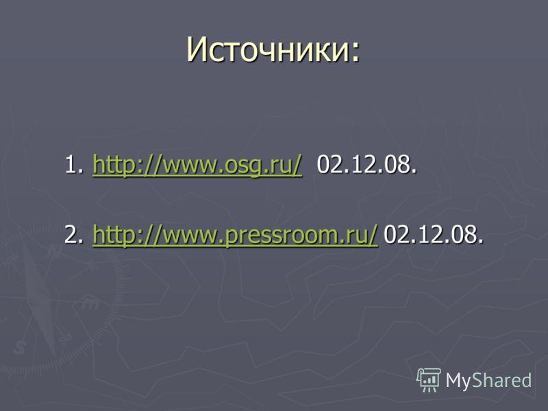 Источники: 1. http://www.osg.ru/ 02.12.08. http://www.osg.ru/ 2. http://www.pressroom.ru/ 02.12.08. http://www.pressroom.ru/