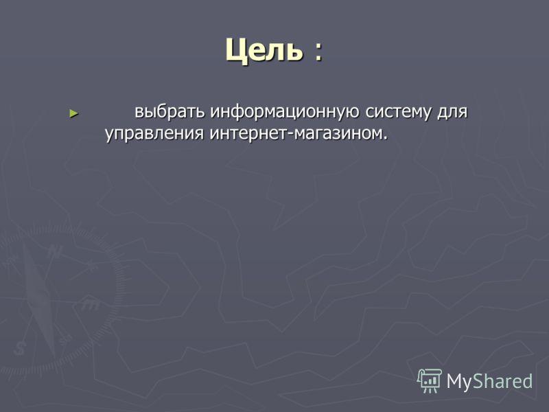 Цель : выбрать информационную систему для управления интернет-магазином. выбрать информационную систему для управления интернет-магазином.