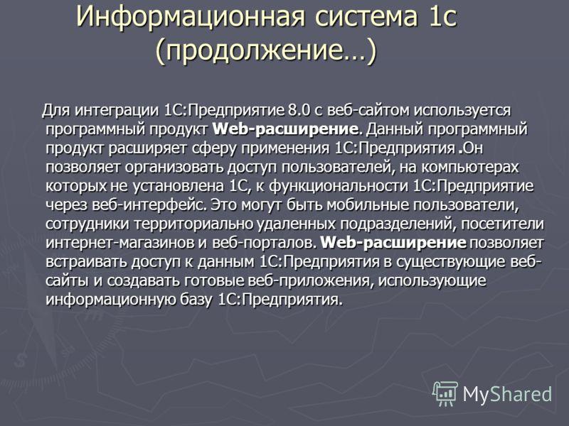 Информационная система 1с (продолжение…) Для интеграции 1С:Предприятие 8.0 с веб-сайтом используется программный продукт Web-расширение. Данный программный продукт расширяет сферу применения 1С:Предприятия.Он позволяет организовать доступ пользовател