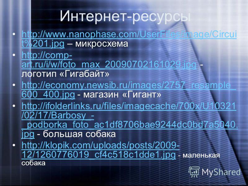Интернет-ресурсы http://www.nanophase.com/UserFiles/image/Circui t%201.jpg – микросхемаhttp://www.nanophase.com/UserFiles/image/Circui t%201.jpg http://comp- art.ru/i/w/foto_max_20090702161029.jpg - логотип «Гигабайт»http://comp- art.ru/i/w/foto_max_