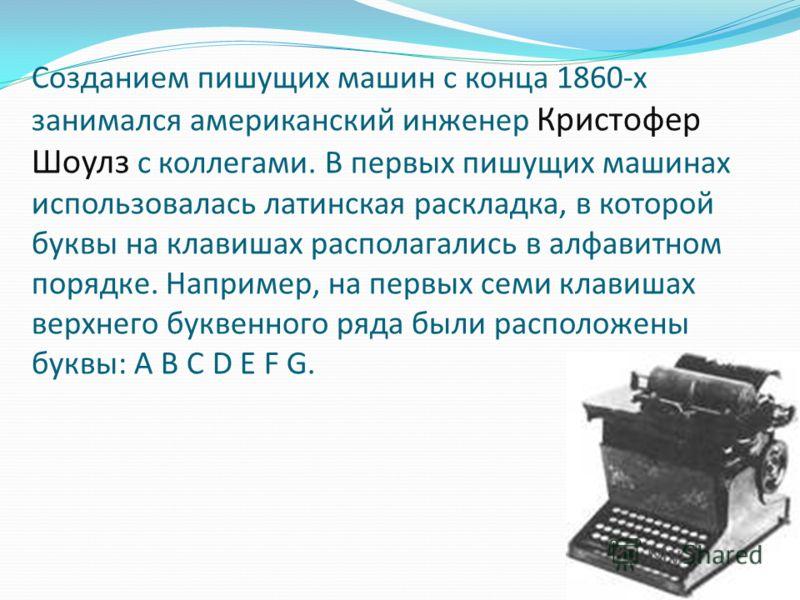 Созданием пишущих машин с конца 1860-х занимался американский инженер Кристофер Шоулз с коллегами. В первых пишущих машинах использовалась латинская раскладка, в которой буквы на клавишах располагались в алфавитном порядке. Например, на первых семи к