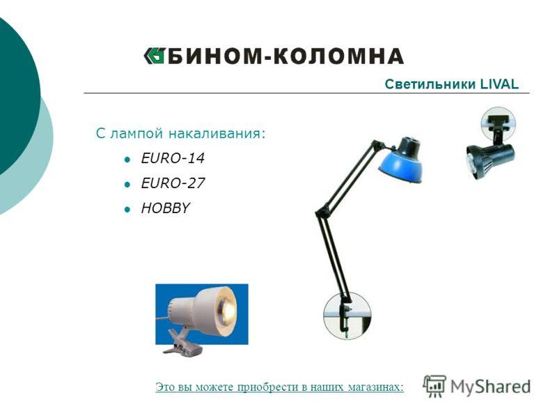 С лампой накаливания: EURO-14 EURO-27 HOBBY Светильники LIVAL Это вы можете приобрести в наших магазинах: