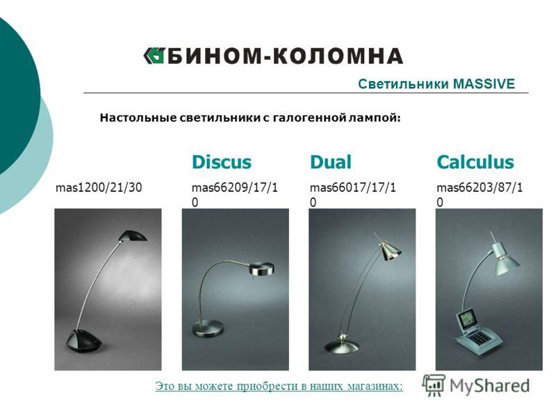 Calculus mas66203/87/1 0 Dual mas66017/17/1 0 mas1200/21/30 Светильники MASSIVE Настольные светильники с галогенной лампой: Discus mas66209/17/1 0 Это вы можете приобрести в наших магазинах: