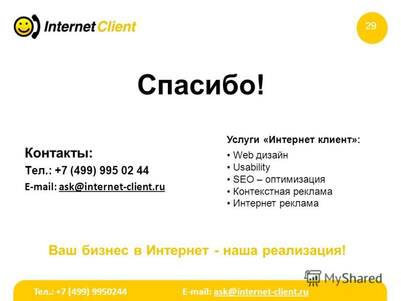 Спасибо! Контакты: Тел.: +7 (499) 995 02 44 E-mail: ask@internet-client.ru Ваш бизнес в Интернет - наша реализация! 29 Услуги «Интернет клиент»: Web дизайн Usability SEO – оптимизация Контекстная реклама Интернет реклама Тел.: +7 (499) 9950244 E-mail