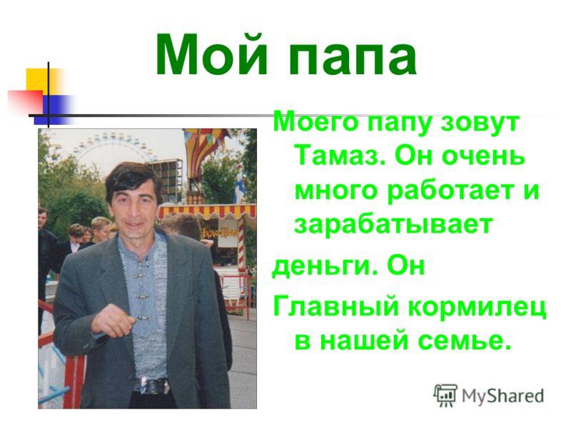 Мой папа Моего папу зовут Тамаз. Он очень много работает и зарабатывает деньги. Он Главный кормилец в нашей семье.