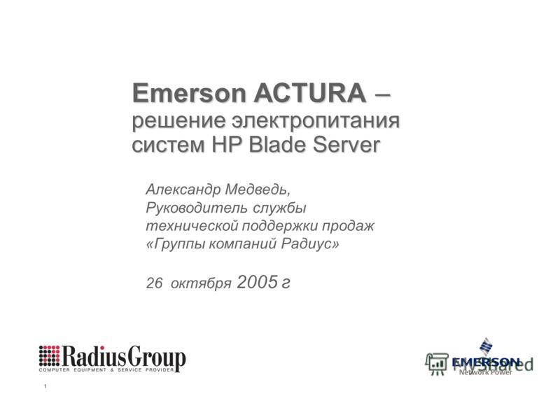 Emerson Energy Systems 1 Emerson ACTURA – решение электропитания систем HP Blade Server Александр Медведь, Руководитель службы технической поддержки продаж «Группы компаний Радиус» 26 октября 2005 г