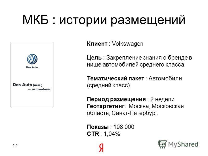 17 МКБ : истории размещений Клиент : Volkswagen Цель : Закрепление знания о бренде в нише автомобилей среднего класса Тематический пакет : Автомобили (средний класс) Период размещения : 2 недели Геотаргетинг : Москва, Московская область, Санкт-Петерб