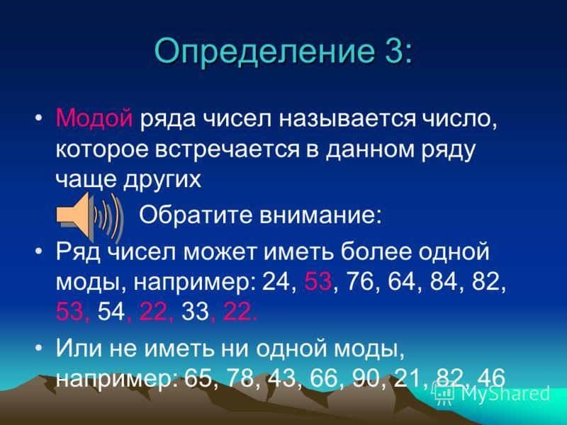 Определение 3: Модой ряда чисел называется число, которое встречается в данном ряду чаще других Обратите внимание: Ряд чисел может иметь более одной моды, например: 24, 53, 76, 64, 84, 82, 53, 54, 22, 33, 22. Или не иметь ни одной моды, например: 65,