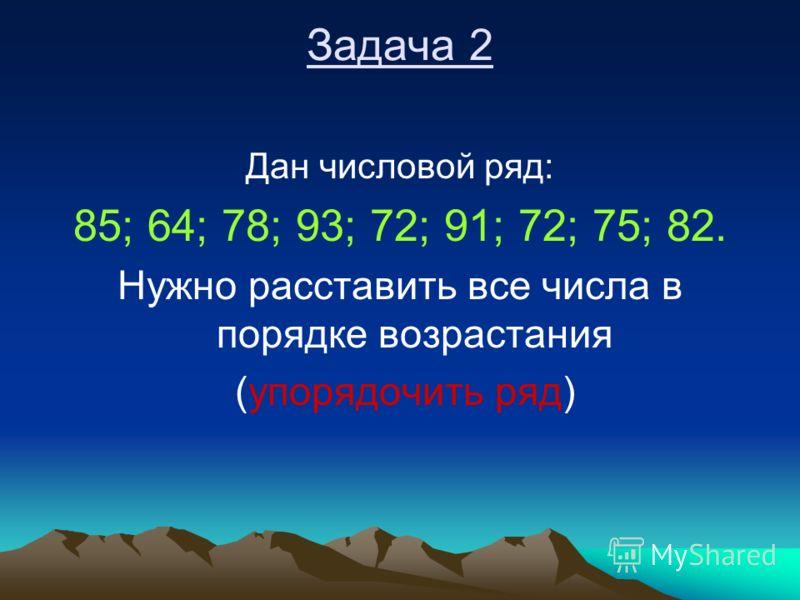 Задача 2 Дан числовой ряд: 85; 64; 78; 93; 72; 91; 72; 75; 82. Нужно расставить все числа в порядке возрастания (упорядочить ряд)