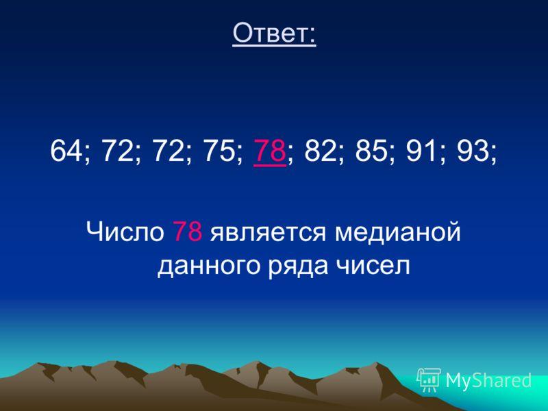 Ответ: 64; 72; 72; 75; 78; 82; 85; 91; 93; Число 78 является медианой данного ряда чисел