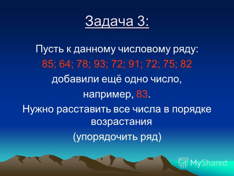Задача 3: Пусть к данному числовому ряду: 85; 64; 78; 93; 72; 91; 72; 75; 82 добавили ещё одно число, например, 83. Нужно расставить все числа в порядке возрастания (упорядочить ряд)