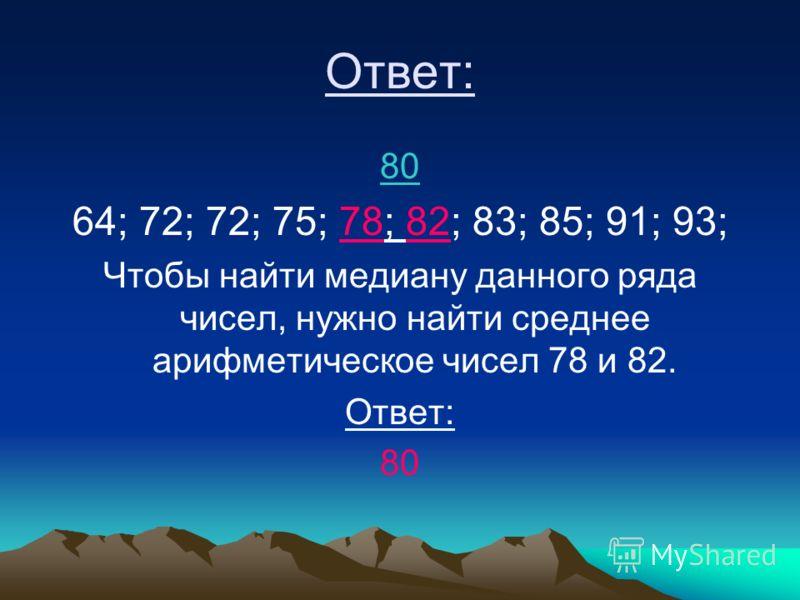 Ответ: 80 64; 72; 72; 75; 78; 82; 83; 85; 91; 93; Чтобы найти медиану данного ряда чисел, нужно найти среднее арифметическое чисел 78 и 82. Ответ: 80