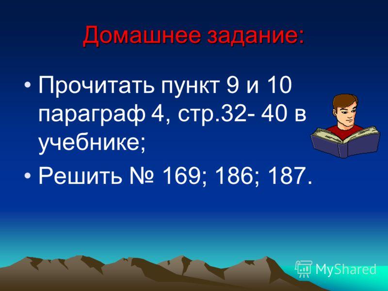 Домашнее задание: Прочитать пункт 9 и 10 параграф 4, стр.32- 40 в учебнике; Решить 169; 186; 187.