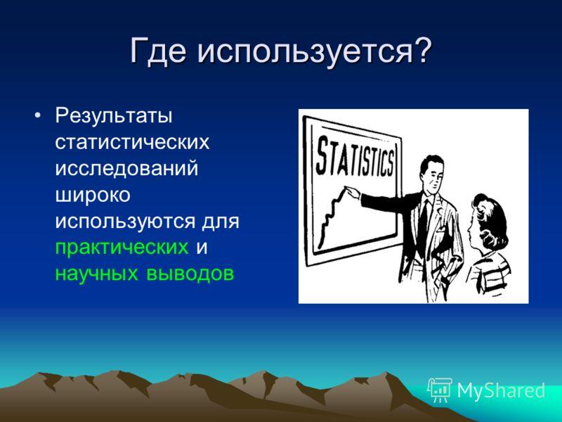 Где используется? Результаты статистических исследований широко используются для практических и научных выводов
